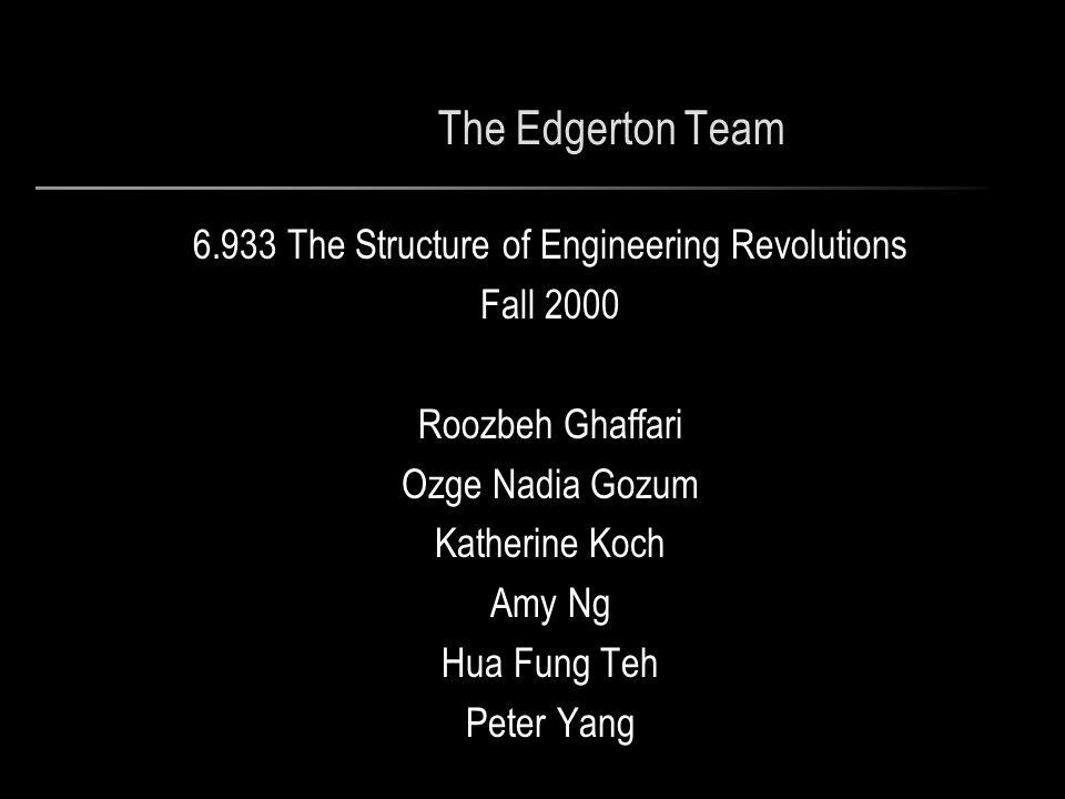 The Edgerton Team 6.933 The Structure of Engineering Revolutions Fall 2000 Roozbeh Ghaffari Ozge Nadia Gozum Katherine Koch Amy Ng Hua Fung Teh Peter Yang