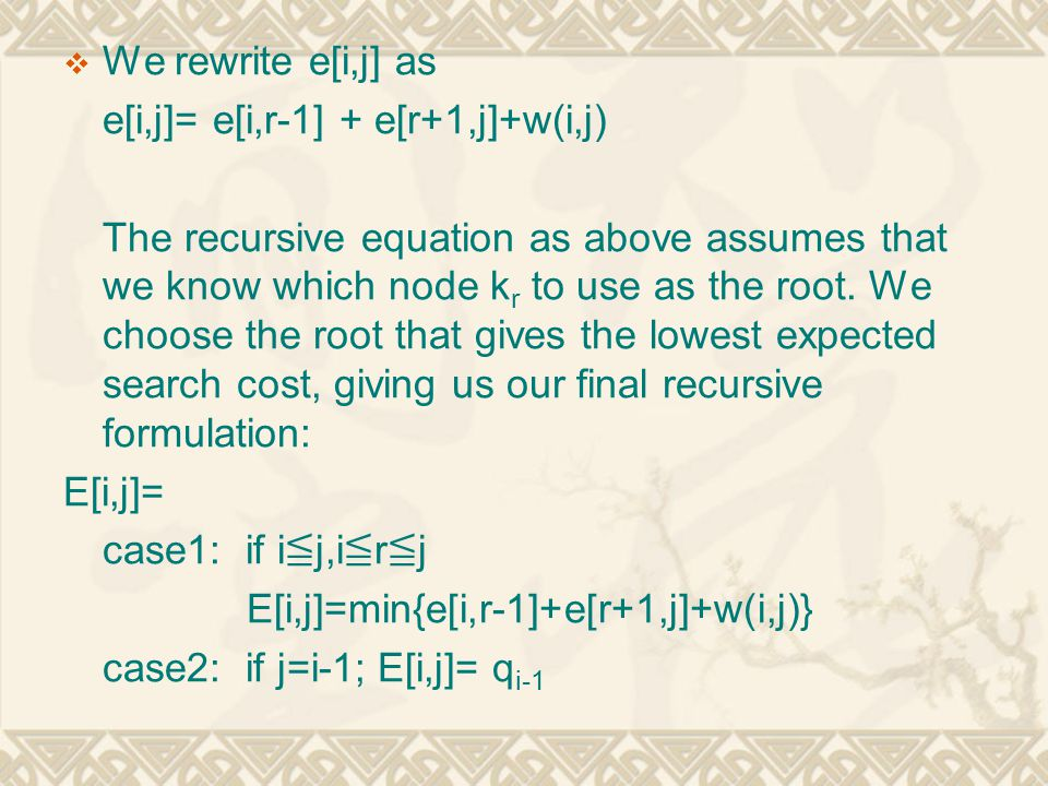  We rewrite e[i,j] as e[i,j]= e[i,r-1] + e[r+1,j]+w(i,j) The recursive equation as above assumes that we know which node k r to use as the root. We c