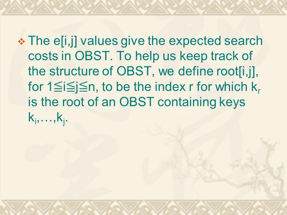  The e[i,j] values give the expected search costs in OBST. To help us keep track of the structure of OBST, we define root[i,j], for 1 ≦ i ≦ j ≦ n, to
