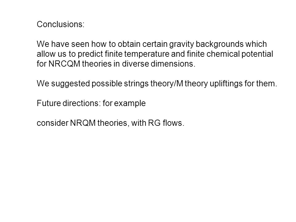 Conclusions: We have seen how to obtain certain gravity backgrounds which allow us to predict finite temperature and finite chemical potential for NRCQM theories in diverse dimensions.