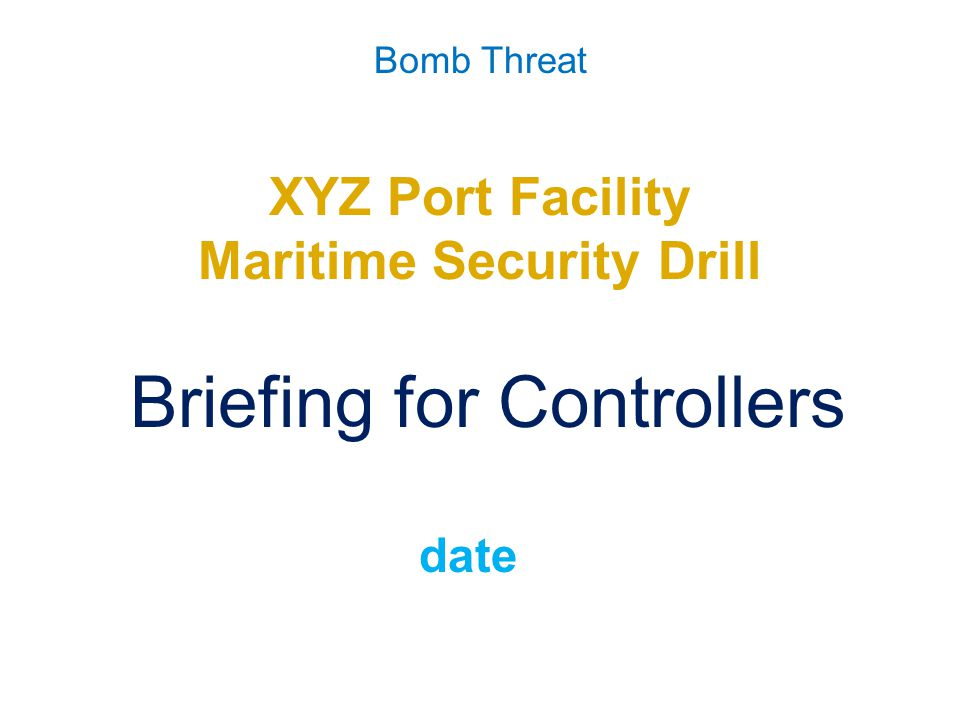 Bomb Threat Master Events List S/NTimeEventFromToMeans of Delivery Expected Response Remarks 0010900All participants in position Controller to plant bomb 0020905Drill commence Chief Controller AllWalkie Talkie None Drill Start 0030935Caller contacted port facility to declare bomb threat.