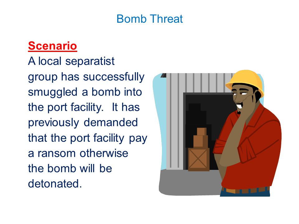Bomb Threat Scenario A local separatist group has successfully smuggled a bomb into the port facility. It has previously demanded that the port facili