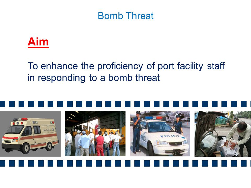 Bomb Threat Aim To enhance the proficiency of port facility staff in responding to a bomb threat