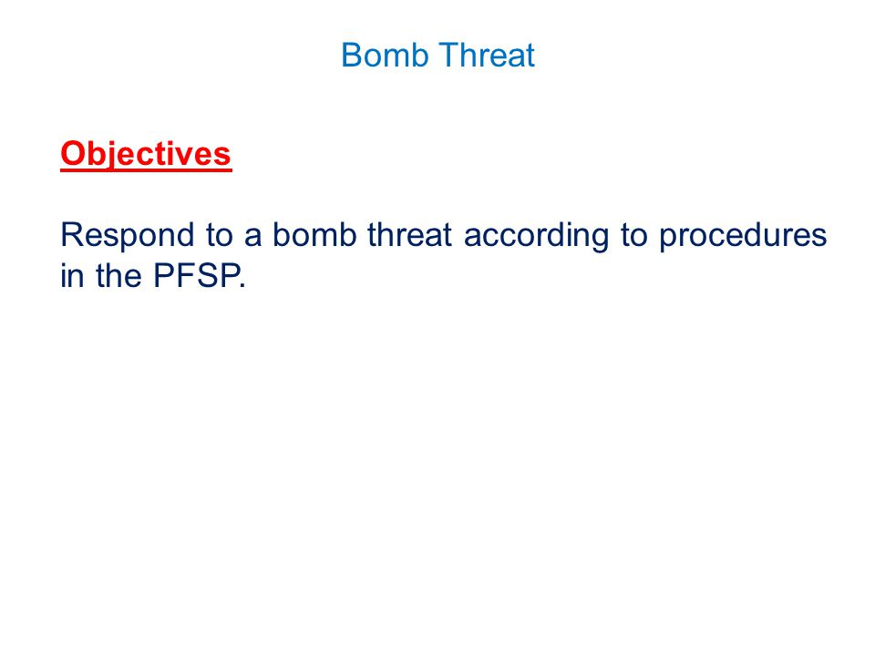 Bomb Threat Objectives Respond to a bomb threat according to procedures in the PFSP.
