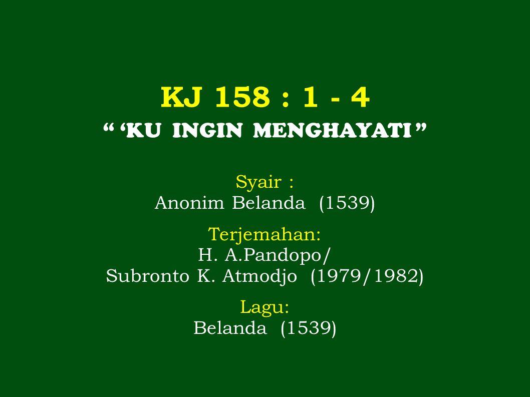 KJ 158 : 1 - 4 'KU INGIN MENGHAYATI Syair : Anonim Belanda (1539) Terjemahan: H.