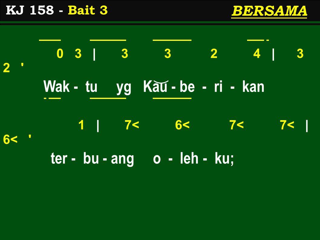 0 3 | 3 3 2 4 | 3 2 Wak - tu yg Kau - be - ri - kan 1 | 7< 6< 7< 7< | 6< ter - bu - ang o - leh - ku; KJ 158 - Bait 3 BERSAMA