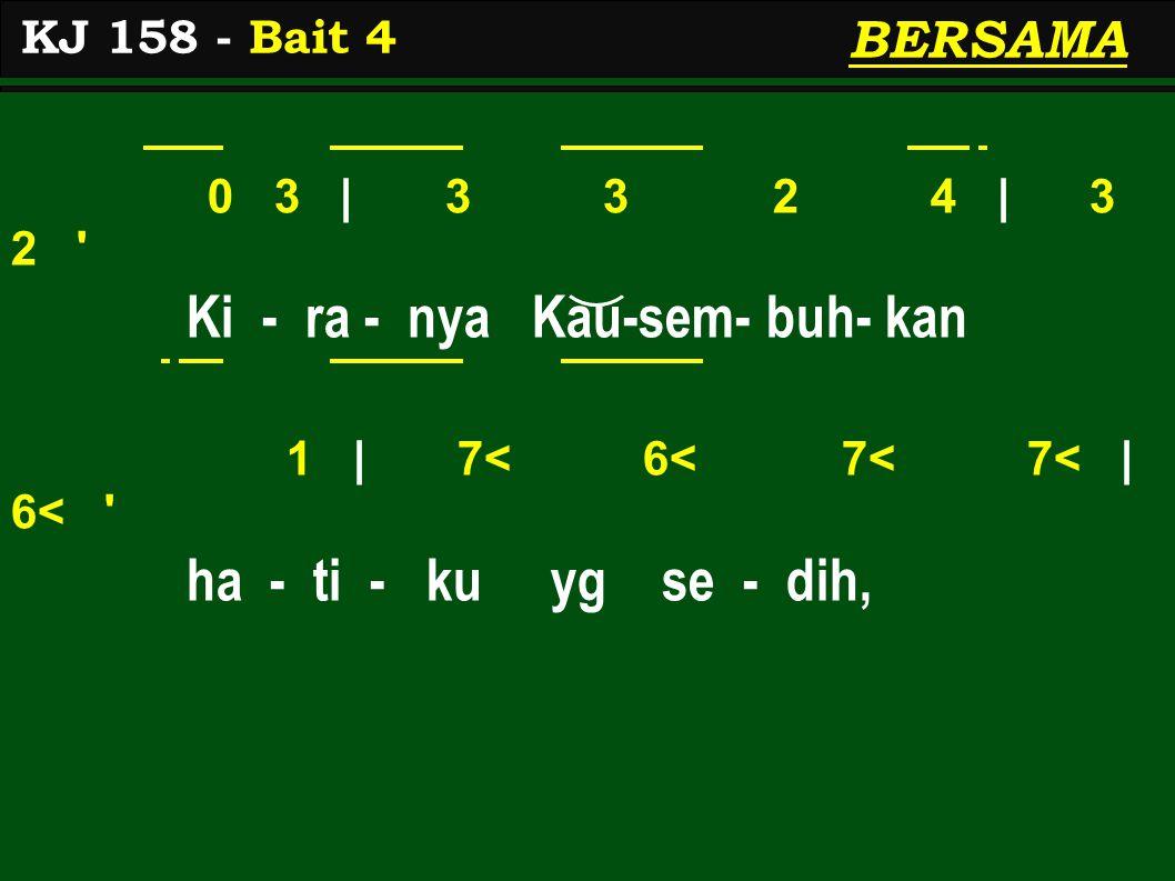 0 3 | 3 3 2 4 | 3 2 Ki - ra - nya Kau-sem- buh- kan 1 | 7< 6< 7< 7< | 6< ha - ti - ku yg se - dih, KJ 158 - Bait 4 BERSAMA