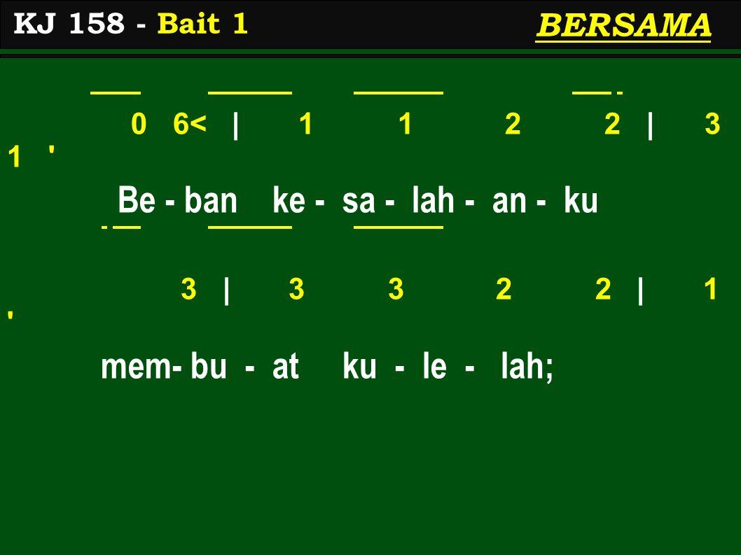 0 6< | 1 1 2 2 | 3 1 Be - ban ke - sa - lah - an - ku 3 | 3 3 2 2 | 1 mem- bu - at ku - le - lah; KJ 158 - Bait 1 BERSAMA