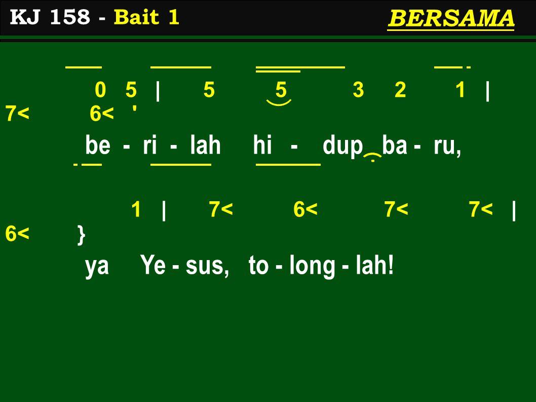 0 5 | 5 5 3 2 1 | 7< 6< be - ri - lah hi - dup ba - ru, 1 | 7< 6< 7< 7< | 6< } ya Ye - sus, to - long - lah.