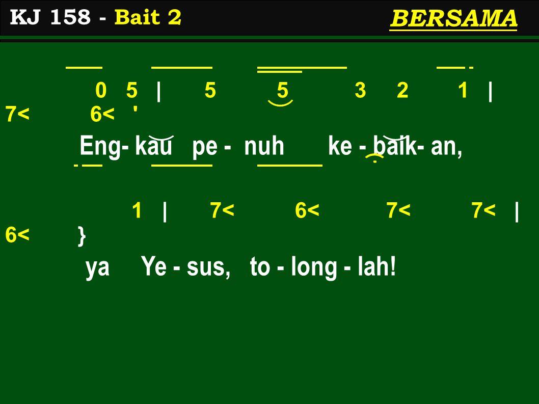 0 5 | 5 5 3 2 1 | 7< 6< Eng- kau pe - nuh ke - baik- an, 1 | 7< 6< 7< 7< | 6< } ya Ye - sus, to - long - lah.