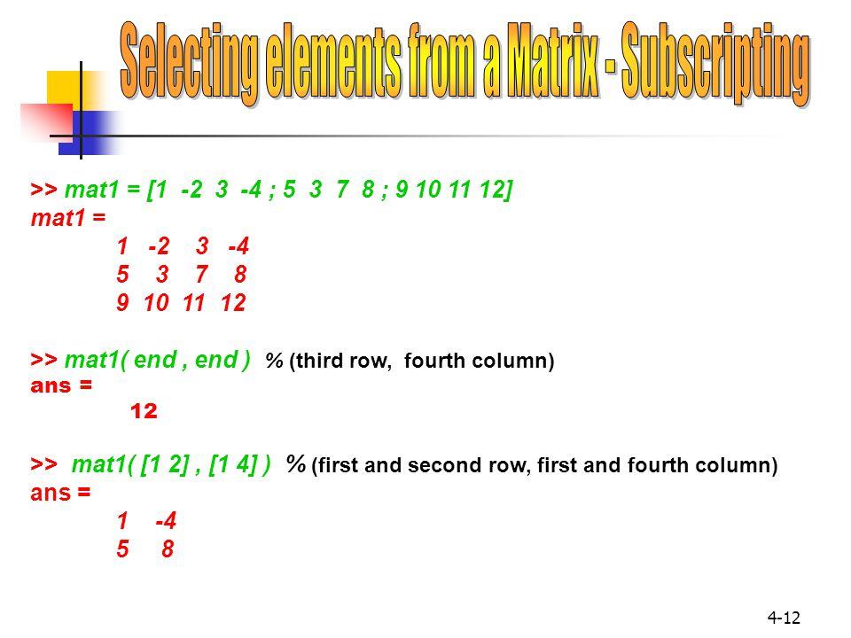 4-12 >> mat1 = [1 -2 3 -4 ; 5 3 7 8 ; 9 10 11 12] mat1 = 1 -2 3 -4 5 3 7 8 9 10 11 12 >> mat1( end, end ) % (third row, fourth column) ans = 12 >> mat