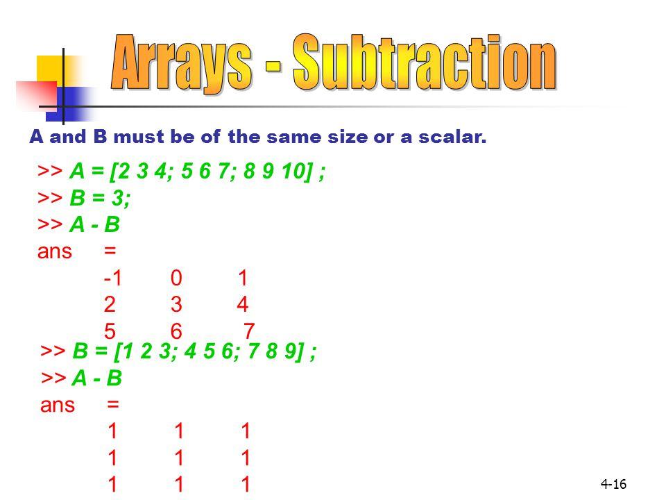 4-16 >> A = [2 3 4; 5 6 7; 8 9 10] ; >> B = 3; >> A - B ans= -101 234 5 6 7 A and B must be of the same size or a scalar. >> B = [1 2 3; 4 5 6; 7 8 9]