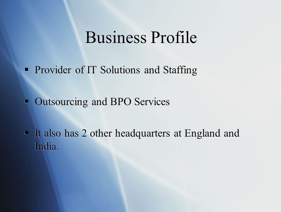 Business Profile  Provider of IT Solutions and Staffing  Outsourcing and BPO Services  It also has 2 other headquarters at England and India.