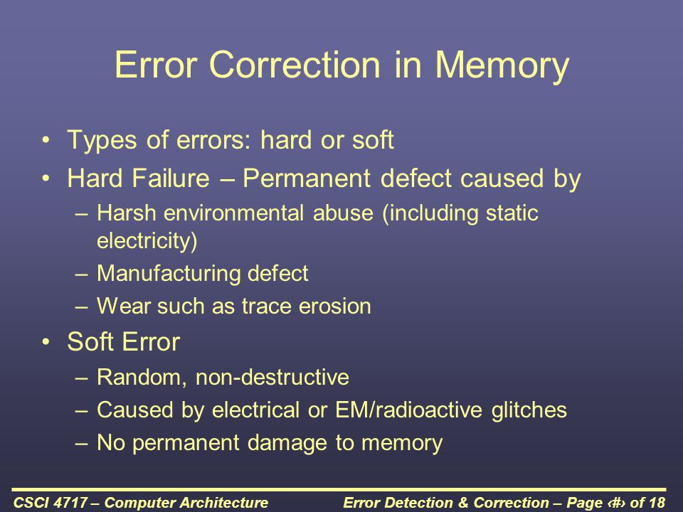 Error Detection & Correction – Page 3 of 18CSCI 4717 – Computer Architecture Error Detection & Correction Additional information must be stored to detect these errors When M bits of data are stored, they are run through function f where a K bit code is created M+K bits are then stored in memory When data is read out, it is once again run through function f and the resulting K bits of code are compared with the stored K bits of code In some cases, the code can be corrected (error correcting codes) In all cases, and error code is generated