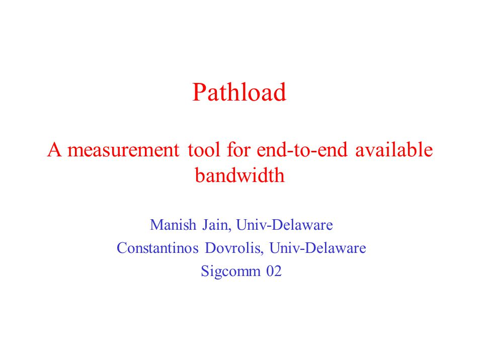 Pathload A measurement tool for end-to-end available bandwidth Manish Jain, Univ-Delaware Constantinos Dovrolis, Univ-Delaware Sigcomm 02
