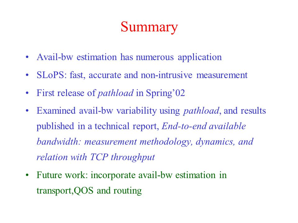 Summary Avail-bw estimation has numerous application SLoPS: fast, accurate and non-intrusive measurement First release of pathload in Spring'02 Examined avail-bw variability using pathload, and results published in a technical report, End-to-end available bandwidth: measurement methodology, dynamics, and relation with TCP throughput Future work: incorporate avail-bw estimation in transport,QOS and routing