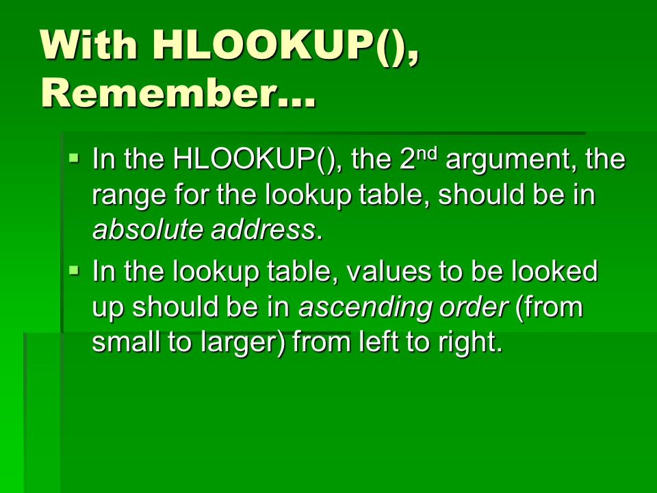With HLOOKUP(), Remember…  In the HLOOKUP(), the 2 nd argument, the range for the lookup table, should be in absolute address.  In the lookup table,