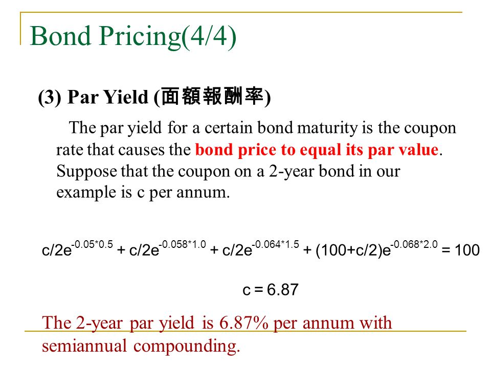 Bond Pricing(4/4) (3) Par Yield ( 面額報酬率 ) The par yield for a certain bond maturity is the coupon rate that causes the bond price to equal its par val