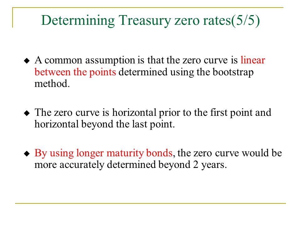 Determining Treasury zero rates(5/5)  A common assumption is that the zero curve is linear between the points determined using the bootstrap method.