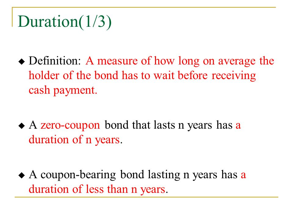 Duration(1/3)  Definition: A measure of how long on average the holder of the bond has to wait before receiving cash payment.  A zero-coupon bond th