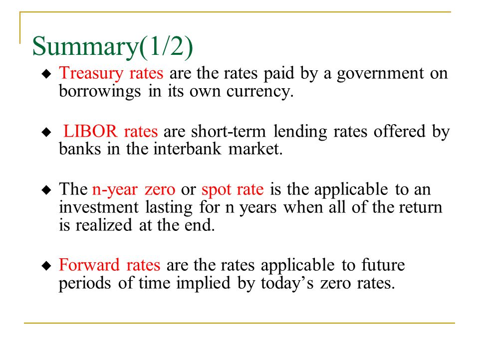 Summary(1/2)  Treasury rates are the rates paid by a government on borrowings in its own currency.  LIBOR rates are short-term lending rates offered
