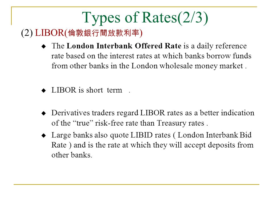 Types of Rates(2/3) (2) LIBOR( 倫敦銀行間放款利率 )  The London Interbank Offered Rate is a daily reference rate based on the interest rates at which banks bo