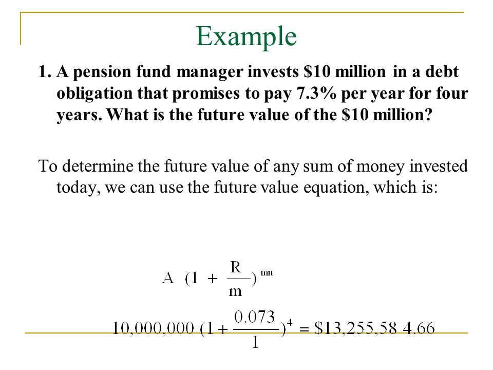 Example 1. A pension fund manager invests $10 million in a debt obligation that promises to pay 7.3% per year for four years. What is the future value