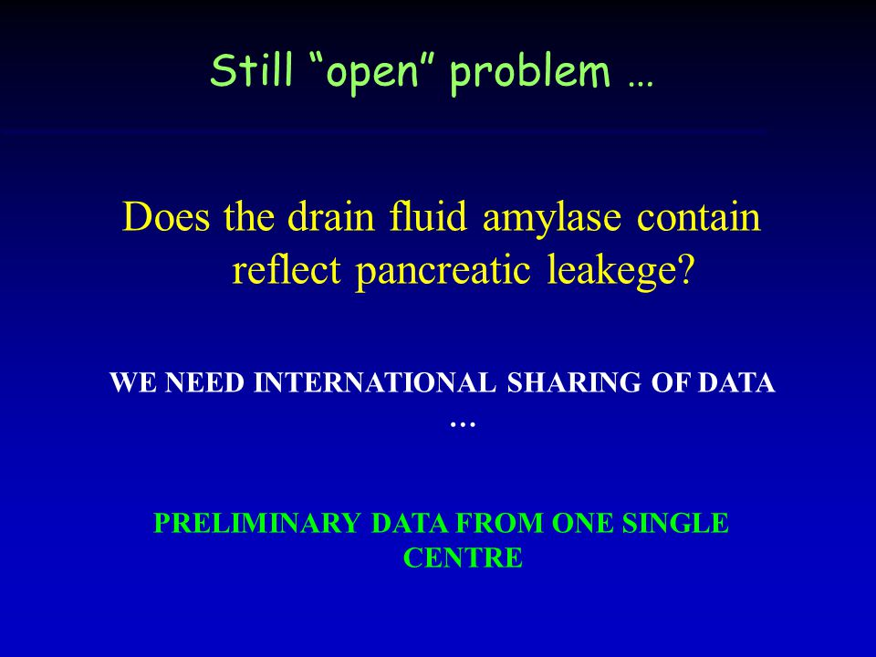 Still open problem … Does the drain fluid amylase contain reflect pancreatic leakege.
