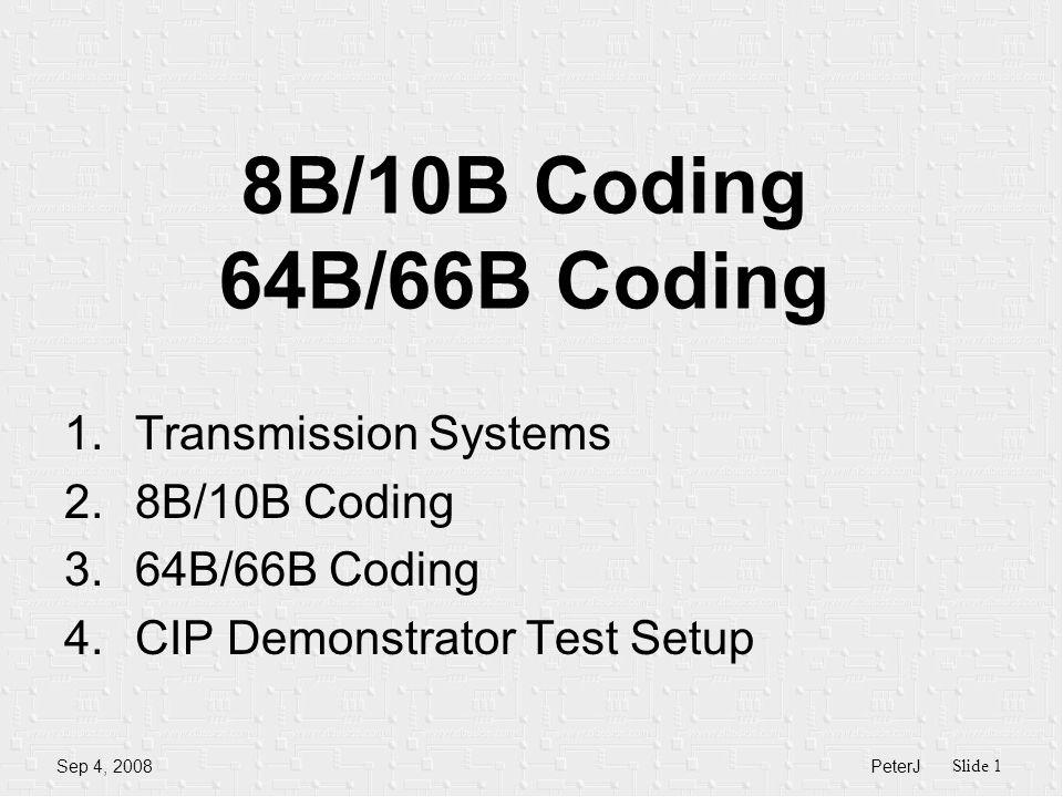 PeterJ Slide 1 Sep 4, 2008 8B/10B Coding 64B/66B Coding 1.Transmission Systems 2.8B/10B Coding 3.64B/66B Coding 4.CIP Demonstrator Test Setup