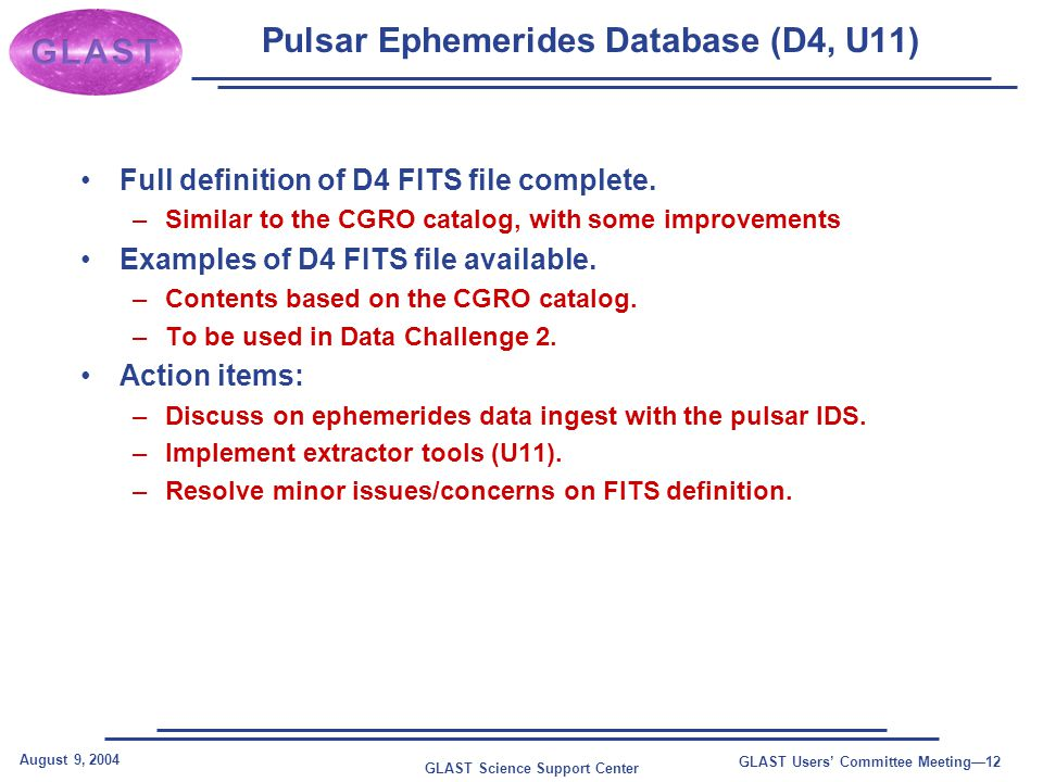 GLAST Science Support Center August 9, 2004 GLAST Users' Committee Meeting—12 Pulsar Ephemerides Database (D4, U11) Full definition of D4 FITS file complete.