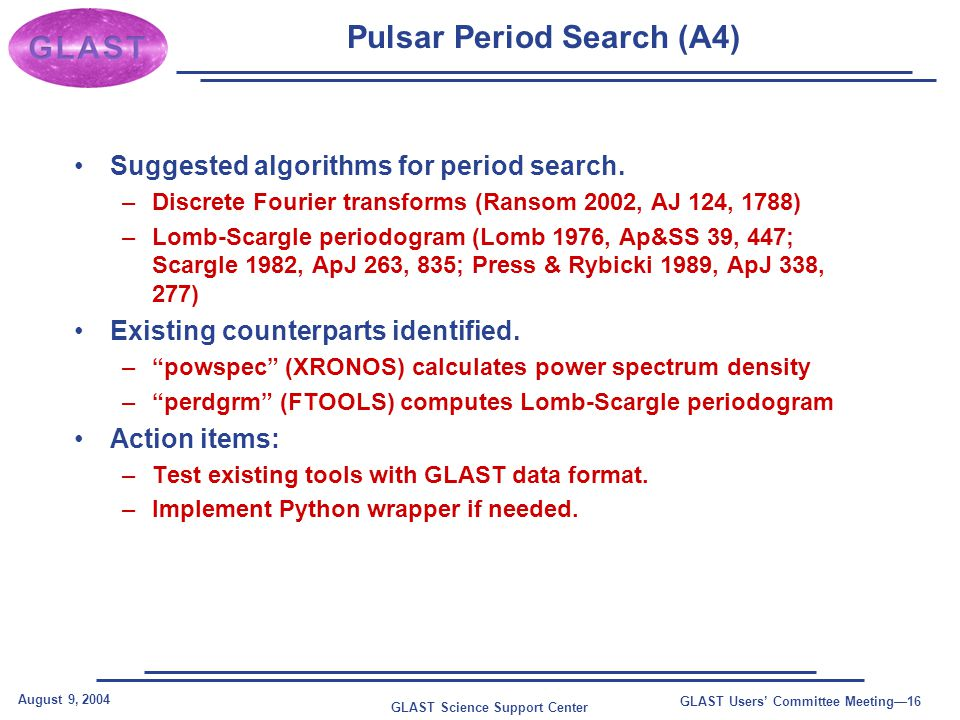 GLAST Science Support Center August 9, 2004 GLAST Users' Committee Meeting—16 Pulsar Period Search (A4) Suggested algorithms for period search.