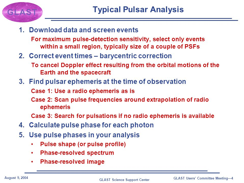 GLAST Science Support Center August 9, 2004 GLAST Users' Committee Meeting—4 Typical Pulsar Analysis 1.Download data and screen events For maximum pulse-detection sensitivity, select only events within a small region, typically size of a couple of PSFs 2.Correct event times – barycentric correction To cancel Doppler effect resulting from the orbital motions of the Earth and the spacecraft 3.Find pulsar ephemeris at the time of observation Case 1: Use a radio ephemeris as is Case 2: Scan pulse frequencies around extrapolation of radio ephemeris Case 3: Search for pulsations if no radio ephemeris is available 4.Calculate pulse phase for each photon 5.Use pulse phases in your analysis Pulse shape (or pulse profile) Phase-resolved spectrum Phase-resolved image