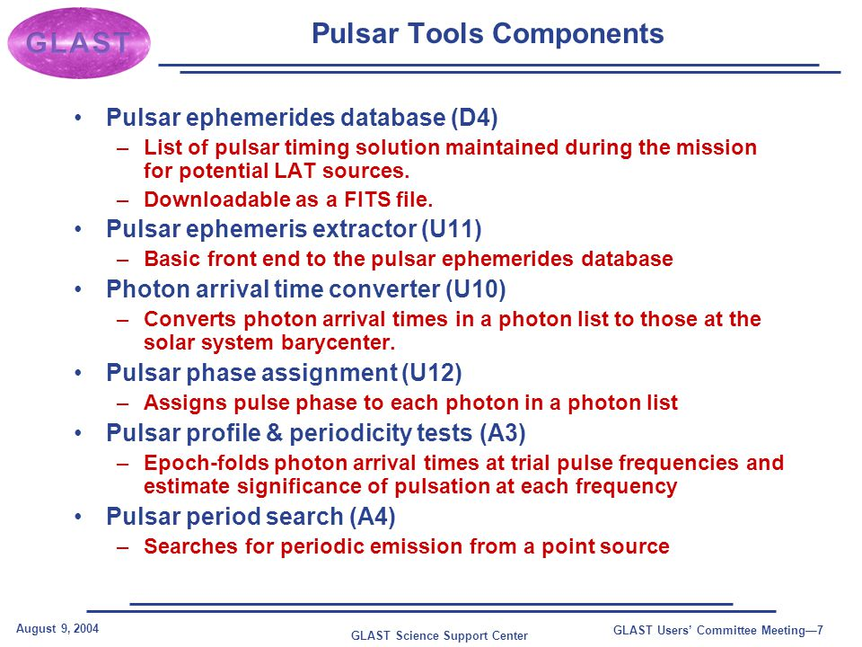 GLAST Science Support Center August 9, 2004 GLAST Users' Committee Meeting—8 Pulsar Tools In Action Pulsar ephemerides (D4) Satellite position history (D2) Pulsar profiles (A3) Pulsar phase assign (U12) Pulsar period search (A4) Arrival time correction (U10) Ephemeris extract (U11) TIME PULSE_PHASE Event Summary FITS File (D1) Data sub- selection (U2) Likelihood (A1)