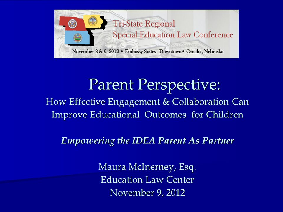 Parent Perspective: How Effective Engagement & Collaboration Can Improve Educational Outcomes for Children Empowering the IDEA Parent As Partner Maura McInerney, Esq.