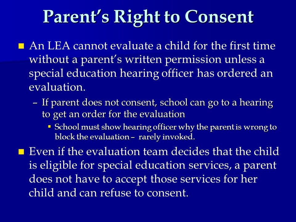 Parent's Right to Consent An LEA cannot evaluate a child for the first time without a parent's written permission unless a special education hearing officer has ordered an evaluation.