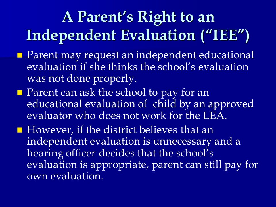 A Parent's Right to an Independent Evaluation ( IEE ) Parent may request an independent educational evaluation if she thinks the school's evaluation was not done properly.