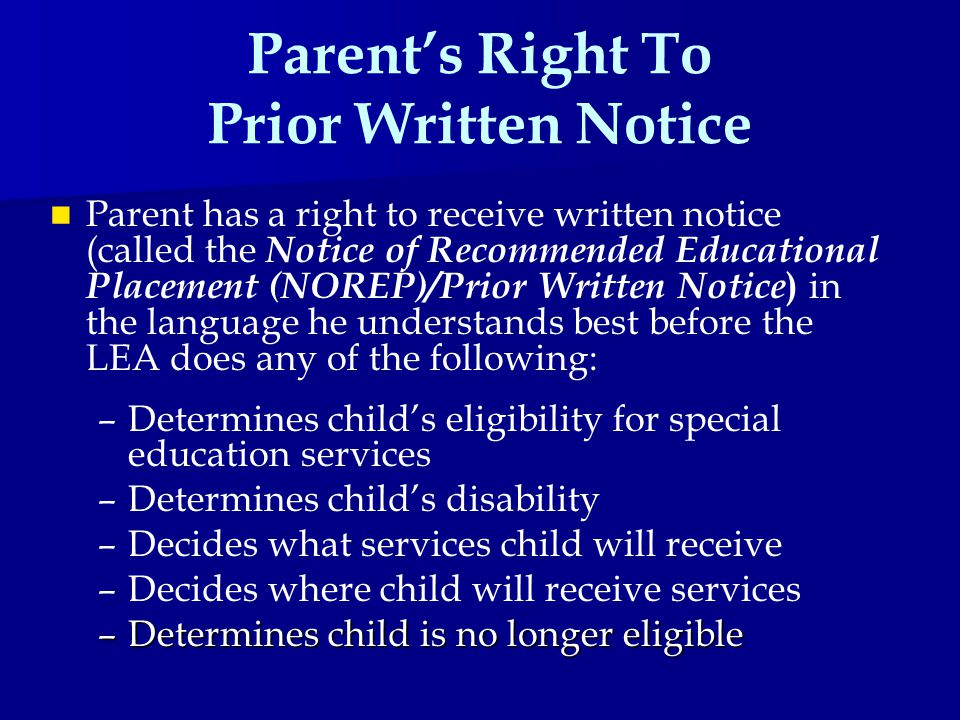Parent's Right To Prior Written Notice Parent has a right to receive written notice (called the Notice of Recommended Educational Placement (NOREP)/Prior Written Notice ) in the language he understands best before the LEA does any of the following: – –Determines child's eligibility for special education services – –Determines child's disability – –Decides what services child will receive – –Decides where child will receive services –Determines child is no longer eligible