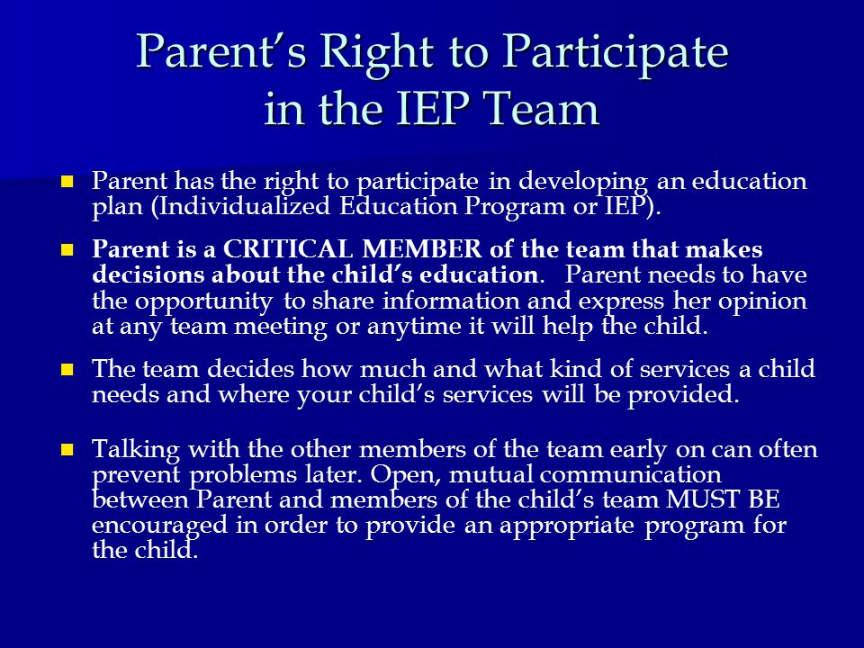 Parent's Right to Participate in the IEP Team Parent has the right to participate in developing an education plan (Individualized Education Program or IEP).