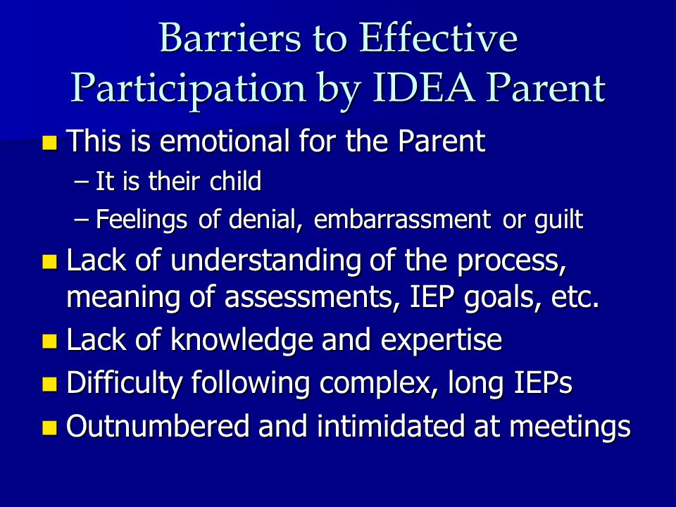Barriers to Effective Participation by IDEA Parent This is emotional for the Parent This is emotional for the Parent –It is their child –Feelings of denial, embarrassment or guilt Lack of understanding of the process, meaning of assessments, IEP goals, etc.