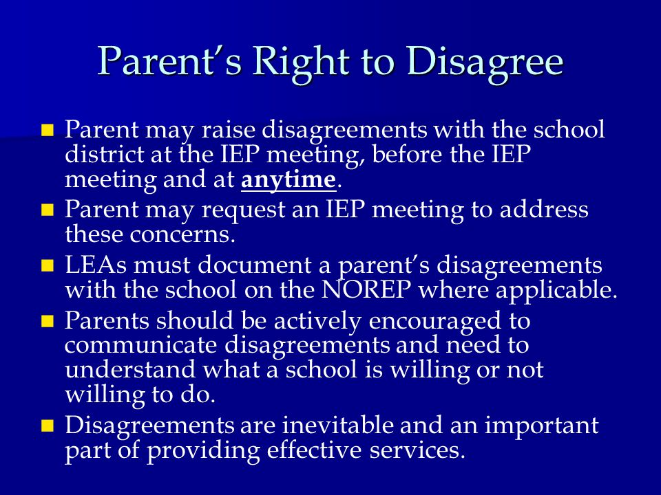 Parent's Right to Disagree Parent may raise disagreements with the school district at the IEP meeting, before the IEP meeting and at anytime.