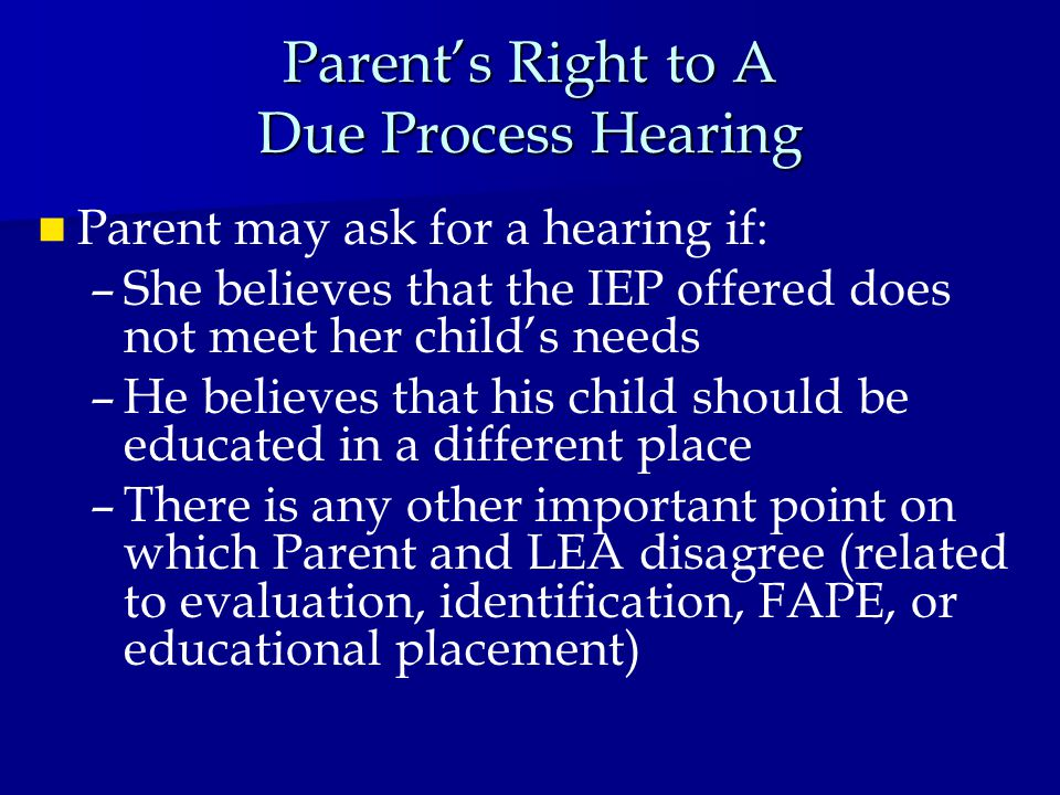 Parent's Right to A Due Process Hearing Parent may ask for a hearing if: – –She believes that the IEP offered does not meet her child's needs – –He believes that his child should be educated in a different place – –There is any other important point on which Parent and LEA disagree (related to evaluation, identification, FAPE, or educational placement)
