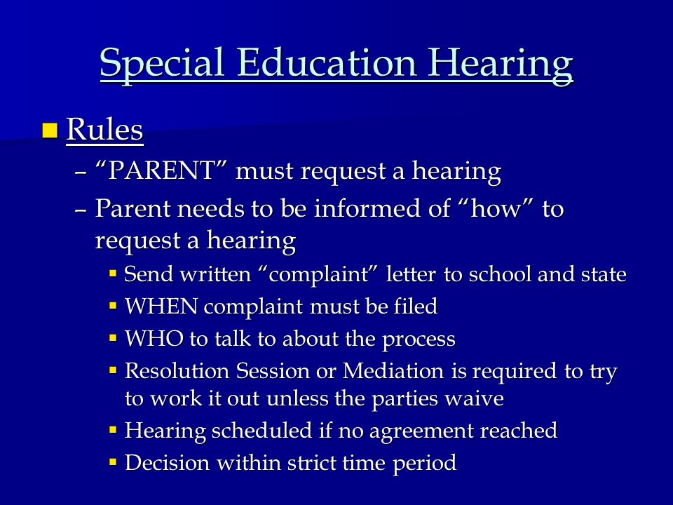 Special Education Hearing Rules Rules – PARENT must request a hearing –Parent needs to be informed of how to request a hearing  Send written complaint letter to school and state  WHEN complaint must be filed  WHO to talk to about the process  Resolution Session or Mediation is required to try to work it out unless the parties waive  Hearing scheduled if no agreement reached  Decision within strict time period