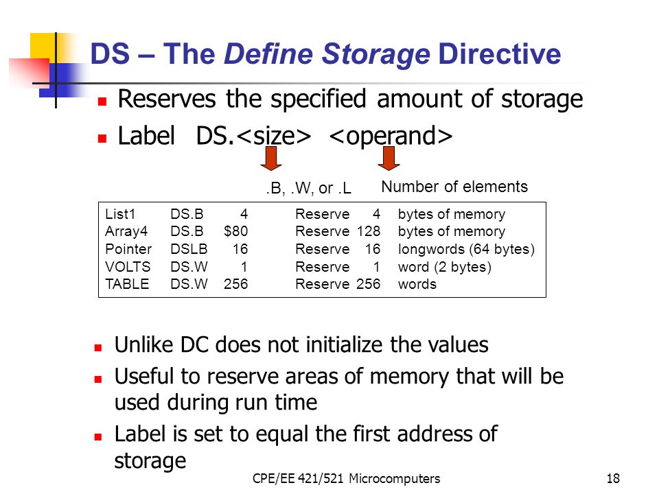 CPE/EE 421/521 Microcomputers18 DS – The Define Storage Directive Reserves the specified amount of storage LabelDS..B,.W, or.L Number of elements List