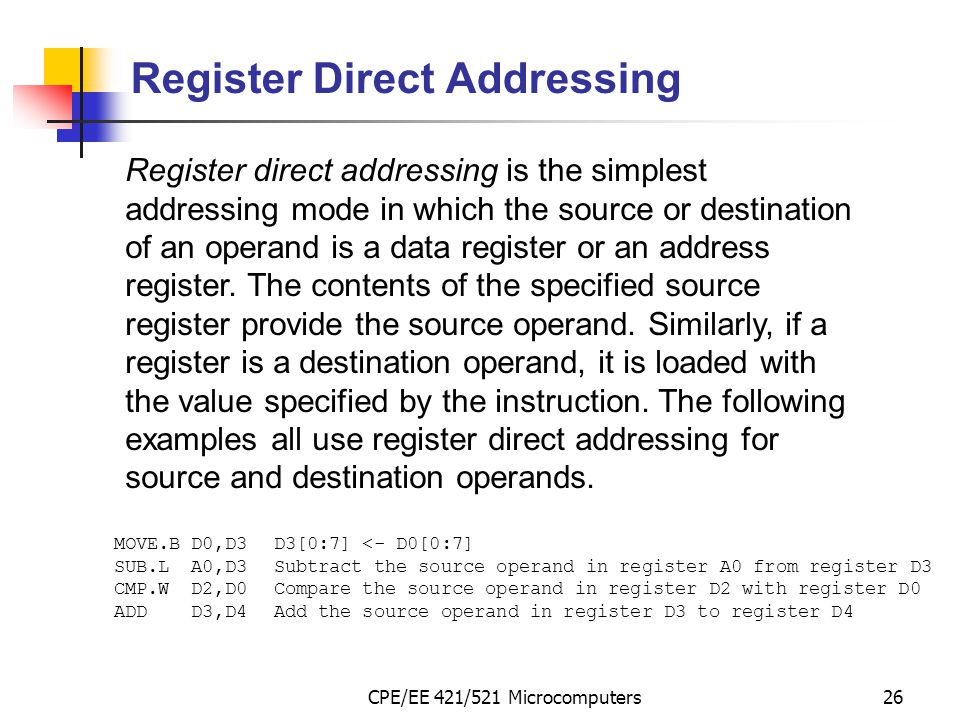 CPE/EE 421/521 Microcomputers26 Register Direct Addressing Register direct addressing is the simplest addressing mode in which the source or destinati