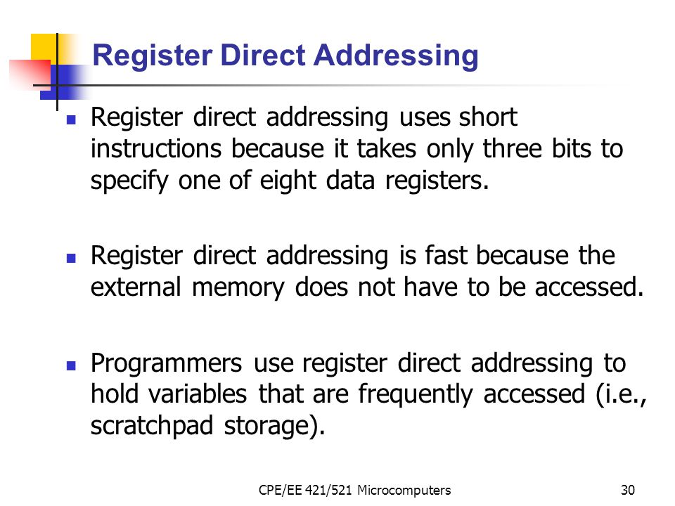 CPE/EE 421/521 Microcomputers30 Register Direct Addressing Register direct addressing uses short instructions because it takes only three bits to spec