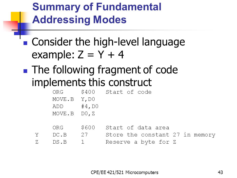 CPE/EE 421/521 Microcomputers43 Summary of Fundamental Addressing Modes Consider the high-level language example: Z = Y + 4 The following fragment of