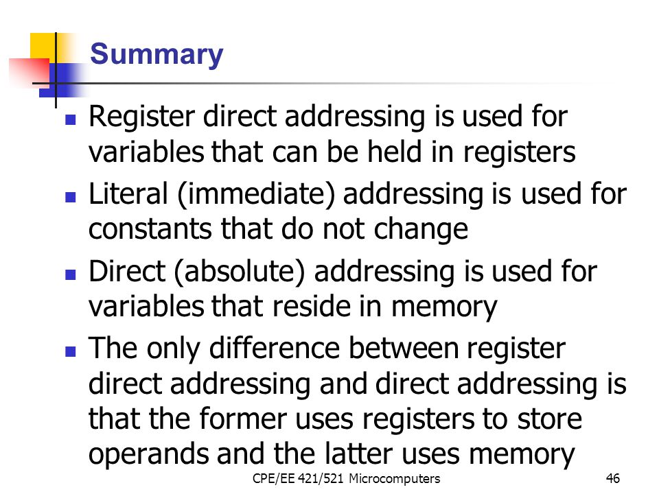 CPE/EE 421/521 Microcomputers46 Summary Register direct addressing is used for variables that can be held in registers Literal (immediate) addressing