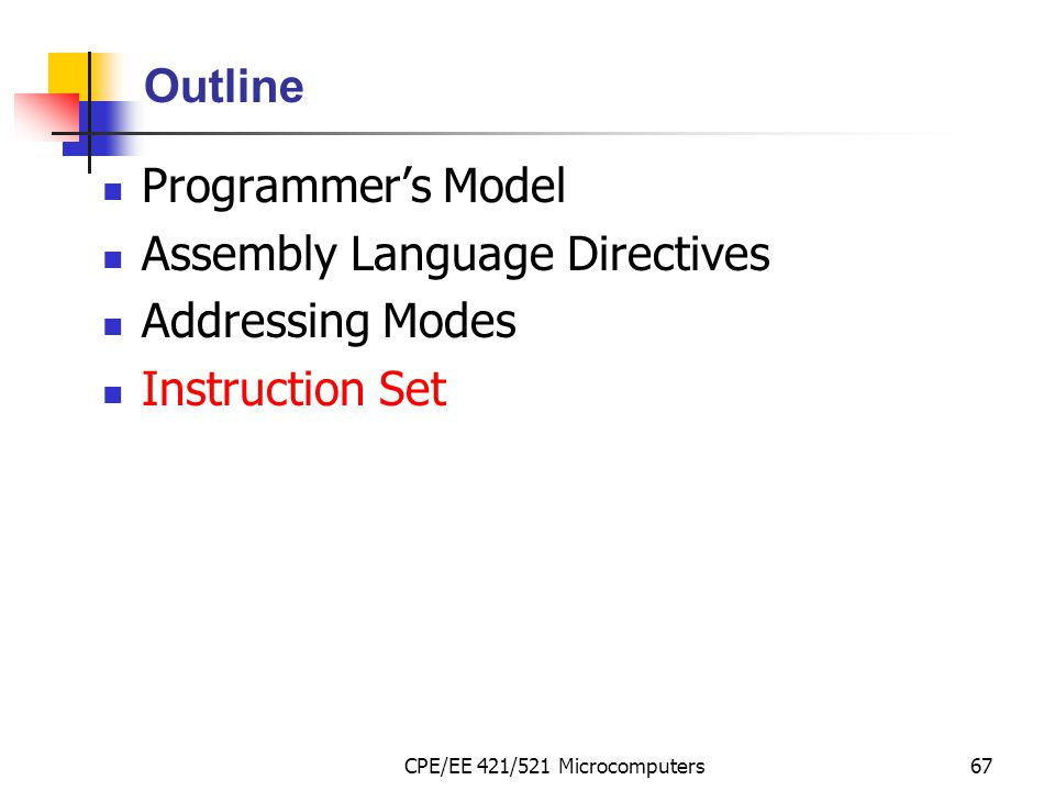 CPE/EE 421/521 Microcomputers67 Outline Programmer's Model Assembly Language Directives Addressing Modes Instruction Set