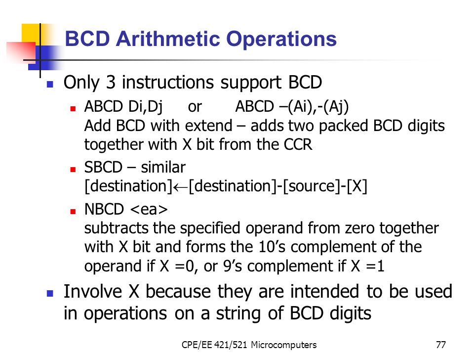 CPE/EE 421/521 Microcomputers77 BCD Arithmetic Operations Only 3 instructions support BCD ABCD Di,DjorABCD –(Ai),-(Aj) Add BCD with extend – adds two