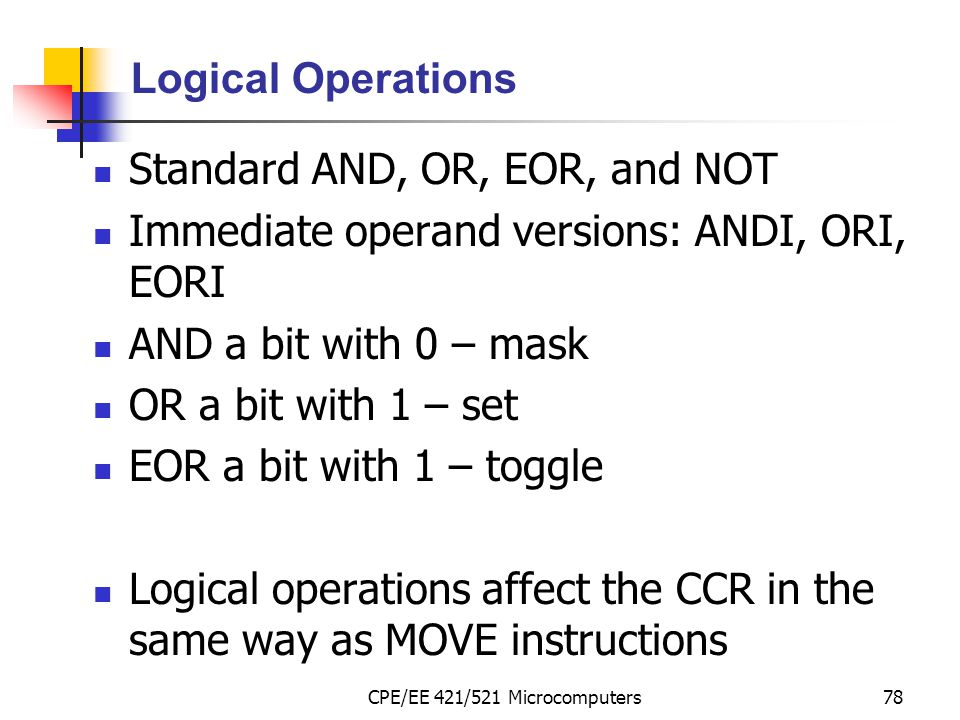 CPE/EE 421/521 Microcomputers78 Logical Operations Standard AND, OR, EOR, and NOT Immediate operand versions: ANDI, ORI, EORI AND a bit with 0 – mask